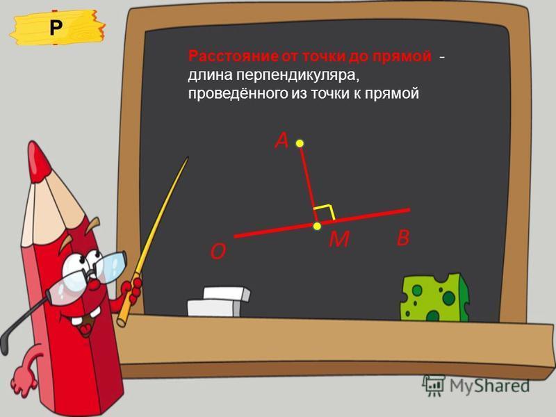 Расстояние от точки до прямой - длина перпендикуляра, проведённого из точки к прямой А О В М Р