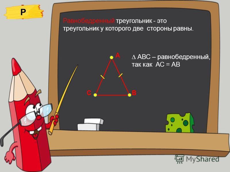 Равнобедренный треугольник - это треугольник у которого две стороны равны. Р А ВСС АВС – равнобедренный, так как АС = АВ