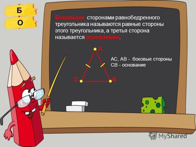 Боковыми сторонами равнобедренного треугольника называются равные стороны этого треугольника, а третья сторона называется основанием. А ВС АС, АВ - боковые стороны СВ - основание БО