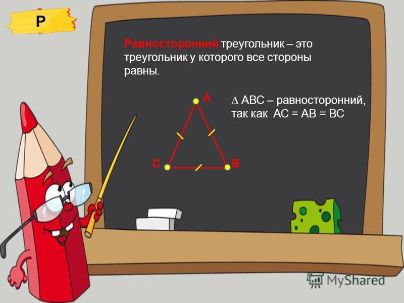 Равносторонний треугольник – это треугольник у которого все стороны равны. Р А ВС АВС – равносторонний, так как АС = АВ = ВС