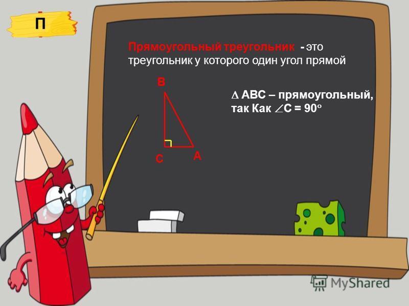 Прямоугольный треугольник - это треугольник у которого один угол прямой П С А В АВС – прямоугольный, так Как С = 90
