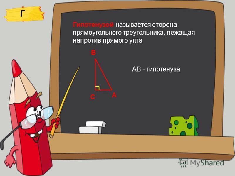 Г Гипотенузой называется сторона прямоугольного треугольника, лежащая напротив прямого угла С А В АВ - гипотенуза