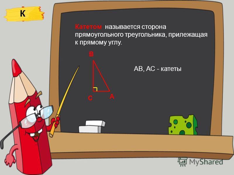К С А В Катетом называется сторона прямоугольного треугольника, прилежащая к прямому углу. АВ, АС - катеты
