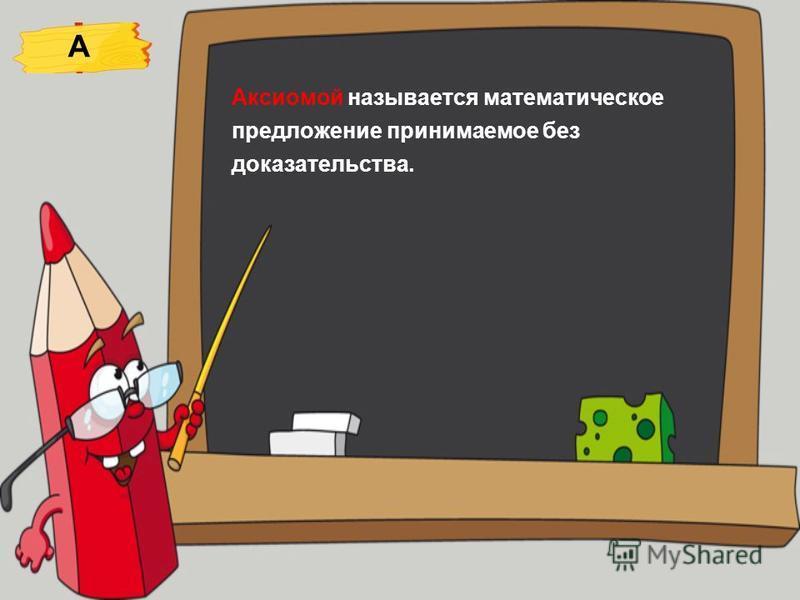 Аксиомой называется математическое предложение принимаемое без доказательства. А