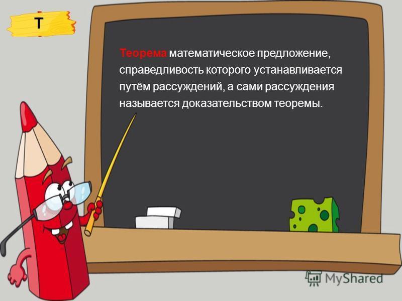 Теорема математическое предложение, справедливость которого устанавливается путём рассуждений, а сами рассуждения называется доказательством теоремы. Т