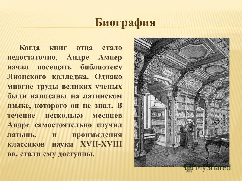 Когда книг отца стало недостаточно, Андре Ампер начал посещать библиотеку Лионского колледжа. Однако многие труды великих ученых были написаны на латинском языке, которого он не знал. В течение несколько месяцев Андре самостоятельно изучил латынь, и