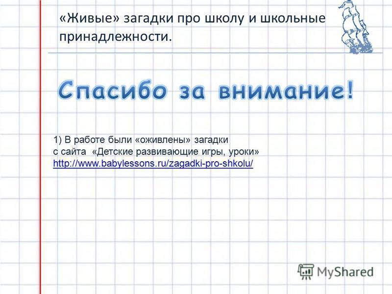 «Живые» загадки про школу и школьные принадлежности. 1) В работе были «оживлены» загадки с сайта «Детские развивающие игры, уроки» http://www.babylessons.ru/zagadki-pro-shkolu/