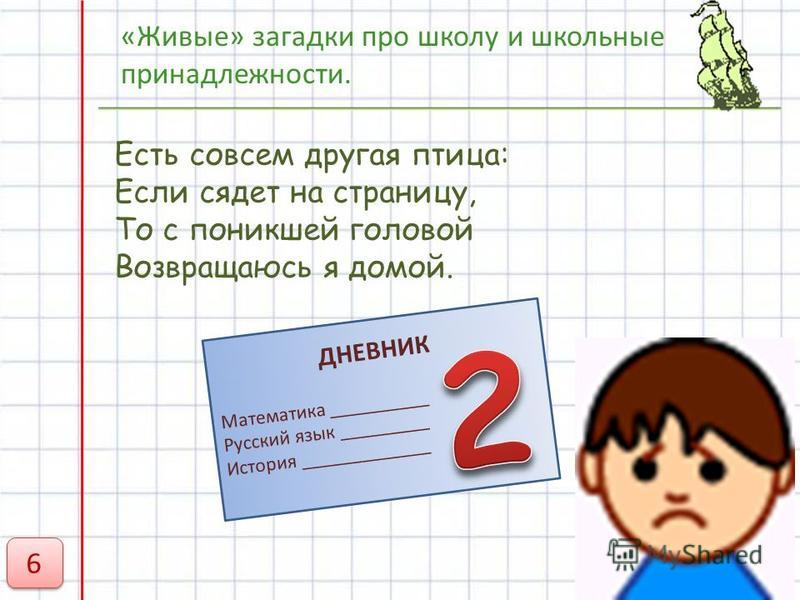 «Живые» загадки про школу и школьные принадлежности. Есть совсем другая птица: Если сядет на страницу, То с поникшей головой Возвращаюсь я домой. ДНЕВНИК Математика __________ Русский язык _________ История _____________ 6 6