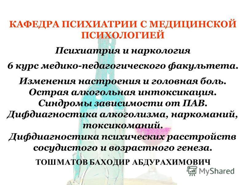 КАФЕДРА ПСИХИАТРИИ С МЕДИЦИНСКОЙ ПСИХОЛОГИЕЙ Психиатрия и наркология 6 курс медико-педагогического факультета. Изменения настроения и головная боль. Острая алкогольная интоксикация. Синдромы зависимости от ПАВ. Дифдиагностика алкоголизма, наркоманий,