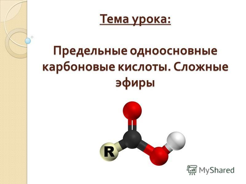 Тема урока : Предельные одноосновные карбоновые кислоты. Сложные эфиры