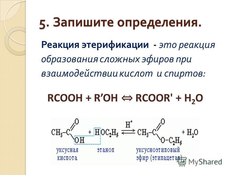 5. Запишите определения. Реакция этерификации - это реакция образования сложных эфиров при взаимодействии кислот и спиртов : RCOOH + ROH RCOOR' + Н 2 О