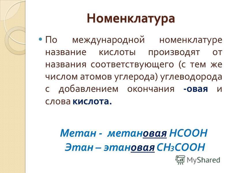 Номенклатура По международной номенклатуре название кислоты производят от названия соответствующего ( с тем же числом атомов углерода ) углеводорода с добавлением окончания - новая и слова кислота. Метан - метанновая HCOOH Этан – этанновая CH 3 COOH