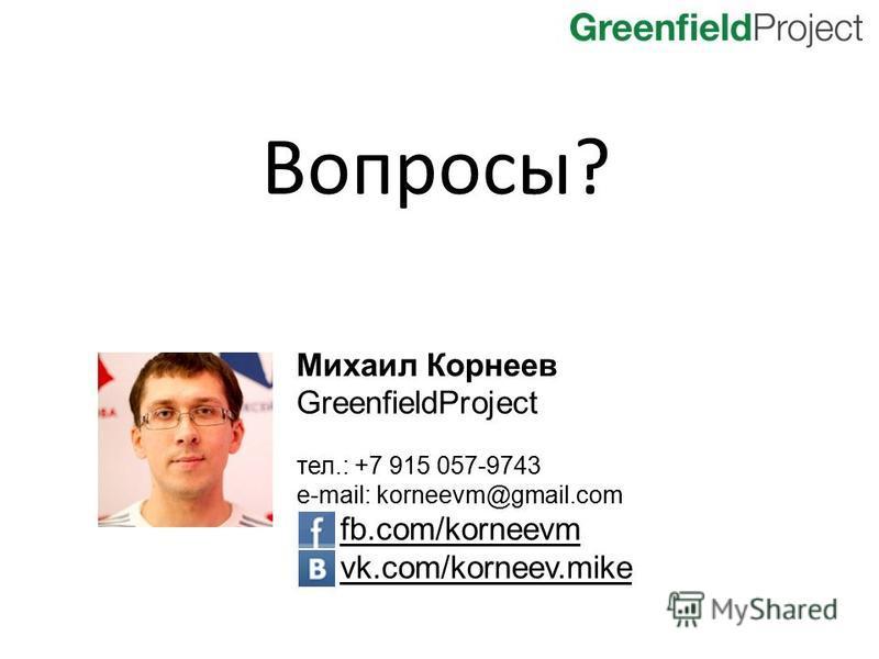 Вопросы? Михаил Корнеев GreenfieldProject тел.: +7 915 057-9743 e-mail: korneevm@gmail.com fb.com/korneevm vk.com/korneev.mike