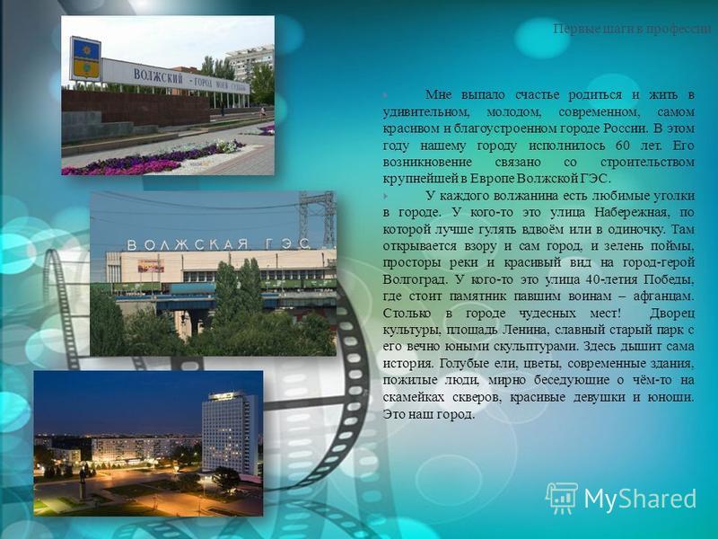 Первые шаги в профессии Мне выпало счастье родиться и жить в удивительном, молодом, современном, самом красивом и благоустроенном городе России. В этом году нашему городу исполнилось 60 лет. Его возникновение связано со строительством крупнейшей в Ев