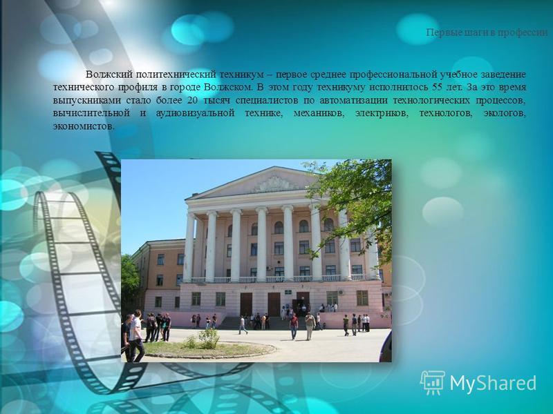 Первые шаги в профессии Волжский политехнический техникум – первое среднее профессиональной учебное заведение технического профиля в городе Волжском. В этом году техникуму исполнилось 55 лет. За это время выпускниками стало более 20 тысяч специалисто
