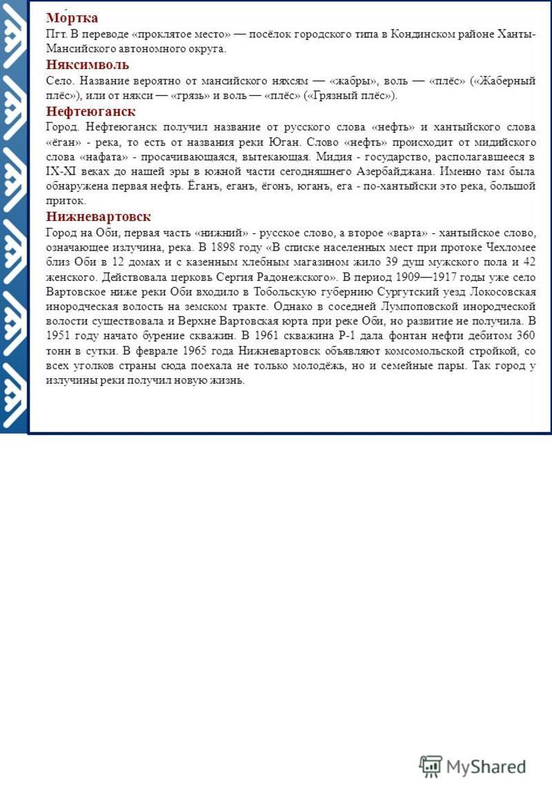 Мо́ртка Пгт. В переводе «проклятое место» посёлок городскогоо типа в Кондинском районе Ханты- Мансийскогоо автономного округа. Няксимволь Село. Название вероятно от мансийскогоо няхсям «жабры», воль «плёс» («Жаберный плёс»), или от някси «грязь» и во
