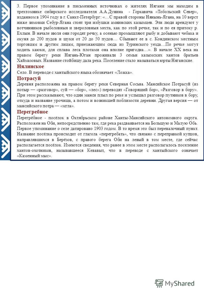3. Первое упоминание в письменных источниках о жителях Нягани мы находим в трехтомнике сибирскогоо исследователя А.А.Дунина - Горкавича «Тобольский Север», изданном в 1904 году в г. Санкт-Петербург: «…С правой стороны Нянынь-Ягана, на 10 верст ниже з