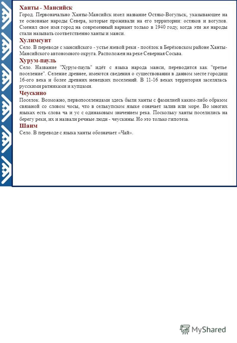 Ханты - Мансийск Город. Первоначально Ханты-Мансийск имел название Остяко-Вогульск, указывающее на те основные народы Севера, которые проживали на его территории: остяков и вогулов. Сменил свое имя город на современный вариант только в 1940 году, ког