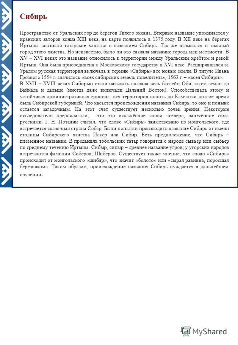 Сибирь Пространство от Уральских гор до берегов Тихого океана. Впервые название упоминается у иранских авторов конца XIII века, на карте появилось в 1375 году. В XII веке на берегах Иртыша возникло татарское ханство с названием Сибирь. Так же называл