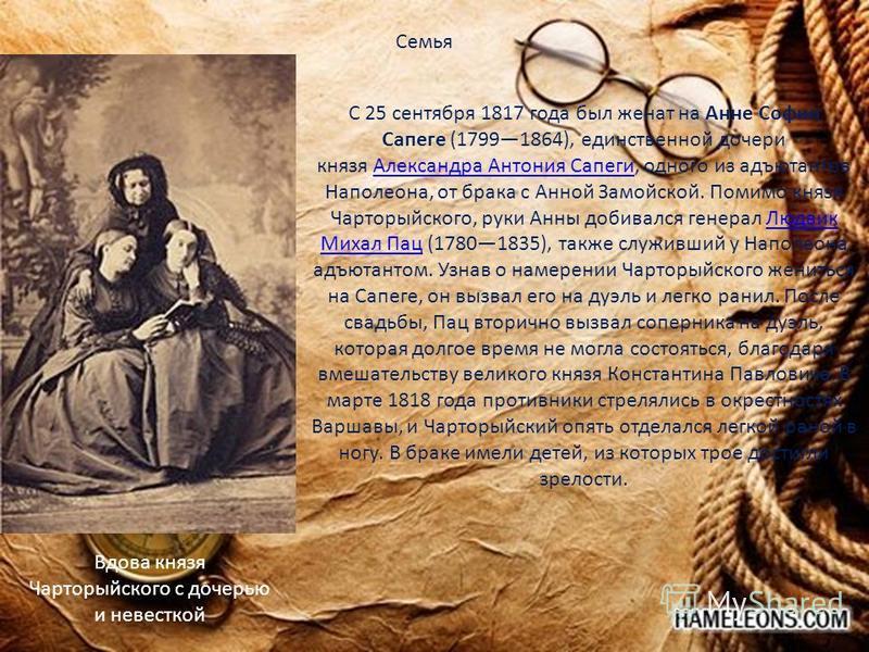 С 25 сентября 1817 года был женат на Анне Софии Сапеге (17991864), единственной дочери князя Александра Антония Сапеги, одного из адъютантов Наполеона, от брака с Анной Замойской. Помимо князя Чарторыйского, руки Анны добивался генерал Людвик Михал П