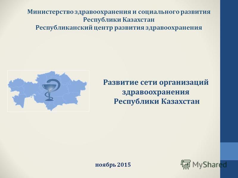 Министерство здравоохранения и социального развития Республики Казахстан Республиканский центр развития здравоохранения ноябрь 2015 Развитие сети организаций здравоохранения Республики Казахстан