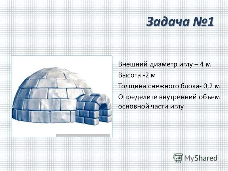 Задача 1 Внешний диаметр иглу – 4 м Высота -2 м Толщина снежного блока- 0,2 м Определите внутренний объем основной части иглу