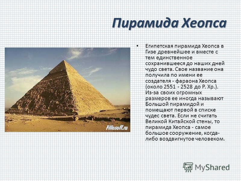 Пирамида Хеопса Египетская пирамида Хеопса в Гизе древнейшее и вместе с тем единственное сохранившееся до наших дней чудо света. Свое название она получила по имени ее создателя - фараона Хеопса (около 2551 - 2528 до Р. Хр.). Из-за своих огромных раз
