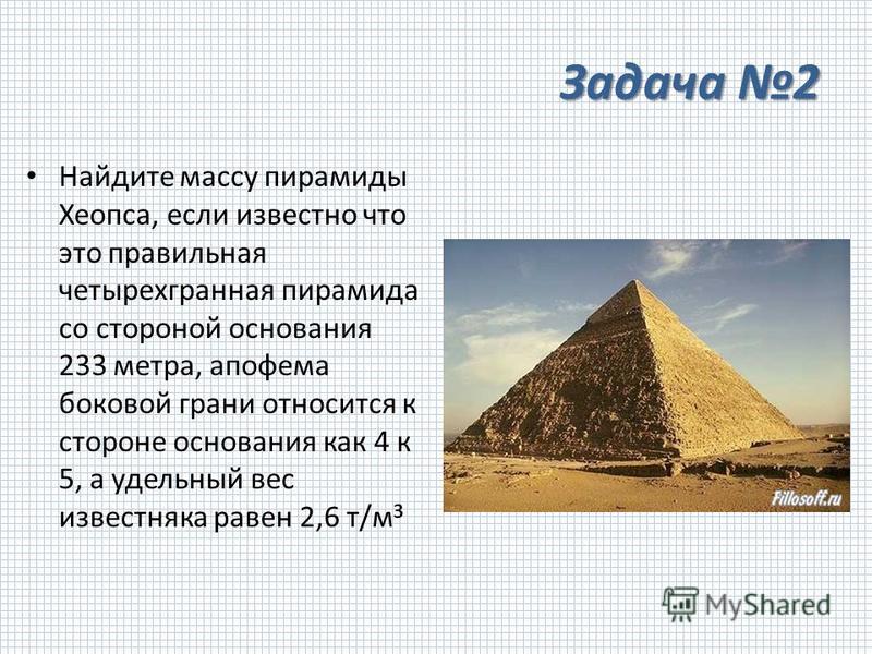 Задача 2 Найдите массу пирамиды Хеопса, если известно что это правильная четырехгранная пирамида со стороной основания 233 метра, апофема боковой грани относится к стороне основания как 4 к 5, а удельный вес известняка равен 2,6 т/м 3