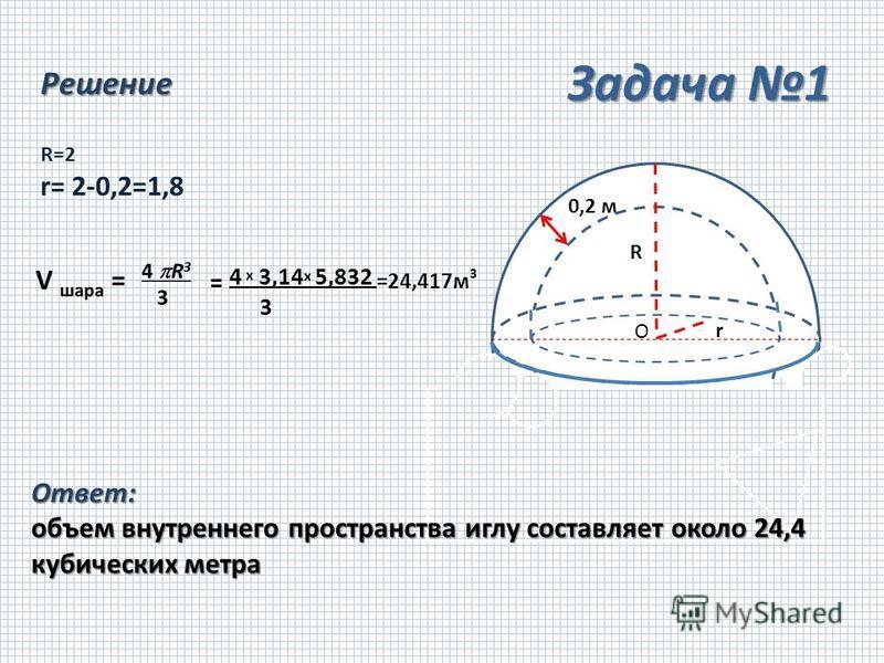 Решение = 4 х 3,14 х 5,832 =24,417 м 3 3 O R r R=2 r= 2-0,2=1,8 0,2 м Ответ: объем внутреннего пространства иглу составляет около 24,4 кубических метра