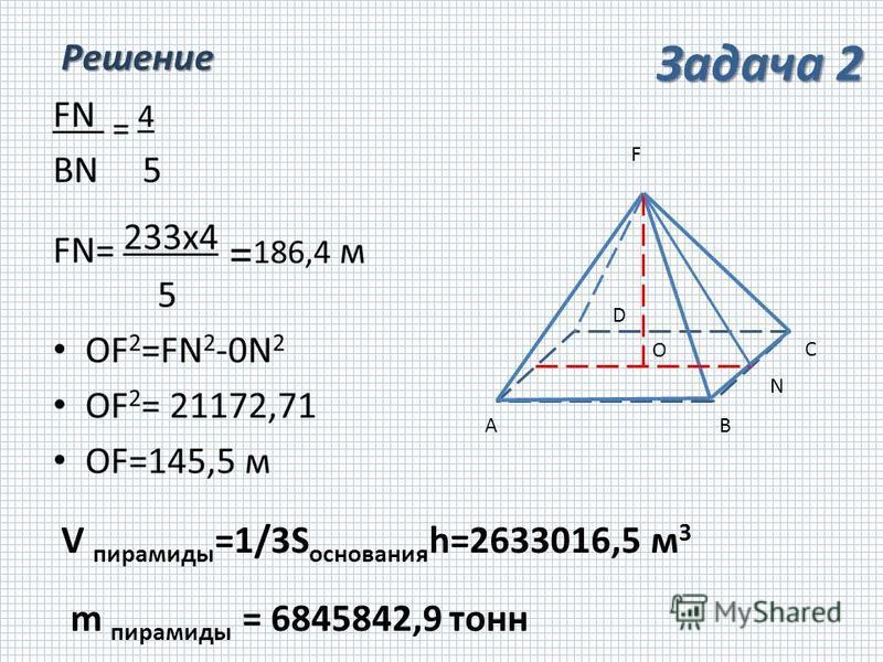 Решение V пирамиды =1/3S основания h=2633016,5 м 3 m пирамиды = 6845842,9 тонн AB C D O F N Задача 2