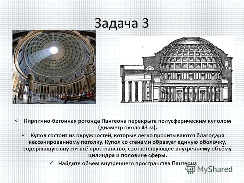 Задача 3 Кирпично-бетонная ротонда Пантеона перекрыта полусферическим куполом (диаметр около 43 м). Купол состоит из окружностей, которые легко прочитываются благодаря кессонированному потолку. Купол со стенами образует единую оболочку, содержащую вн