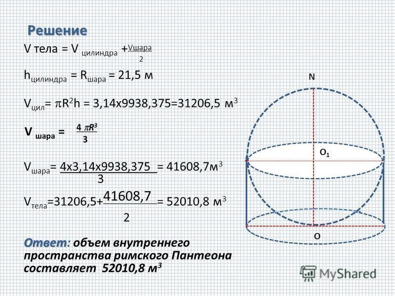 О Решение V тела = V силиндра + Vшара 2 h силиндра = R шара = 21,5 м V сил = R 2 h = 3,14 х 9938,375=31206,5 м 3 V шара = 4 х 3,14 х 9938,375 = 41608,7 м 3 3 V тела =31206,5+ 41608,7 = 52010,8 м 3 2 Ответ Ответ: объем внутреннего пространства римског