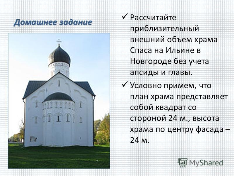 Рассчитайте приблизительный внешний объем храма Спаса на Ильине в Новгороде без учета апсиды и главы. Условно примем, что план храма представляет собой квадрат со стороной 24 м., высота храма по центру фасада – 24 м.
