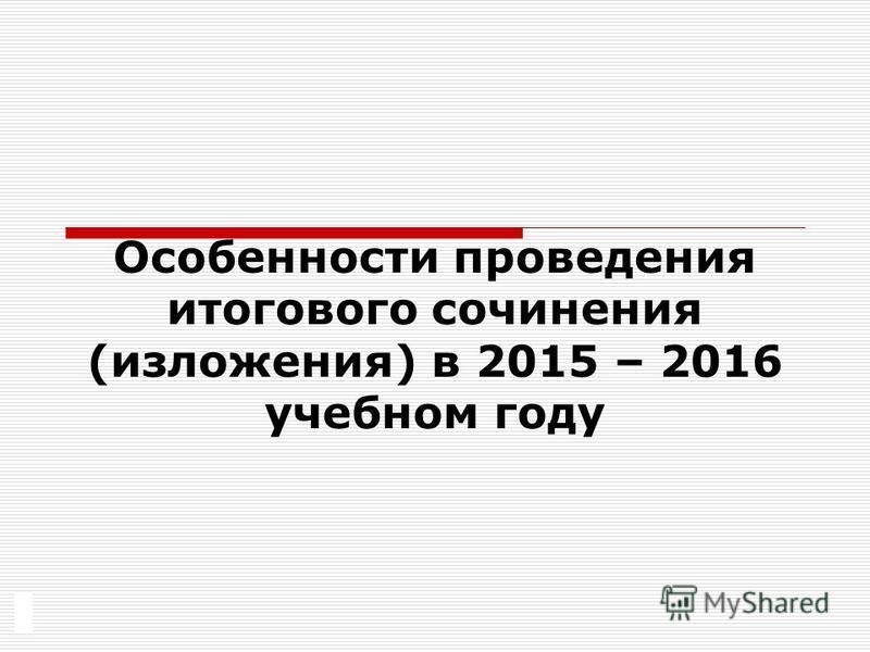 Особенности проведения итогового сочинения (изложения) в 2015 – 2016 учебном году