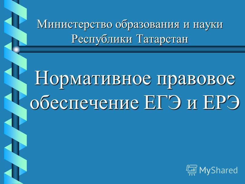 Министерство образования и науки Республики Татарстан Нормативное правовое обеспечение ЕГЭ и ЕРЭ