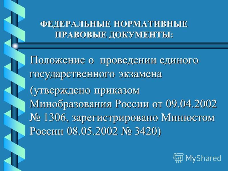 ФЕДЕРАЛЬНЫЕ НОРМАТИВНЫЕ ПРАВОВЫЕ ДОКУМЕНТЫ: Положение о проведении единого государственного экзамена (утверждено приказом Минобразования России от 09.04.2002 1306, зарегистрировано Минюстом России 08.05.2002 3420)