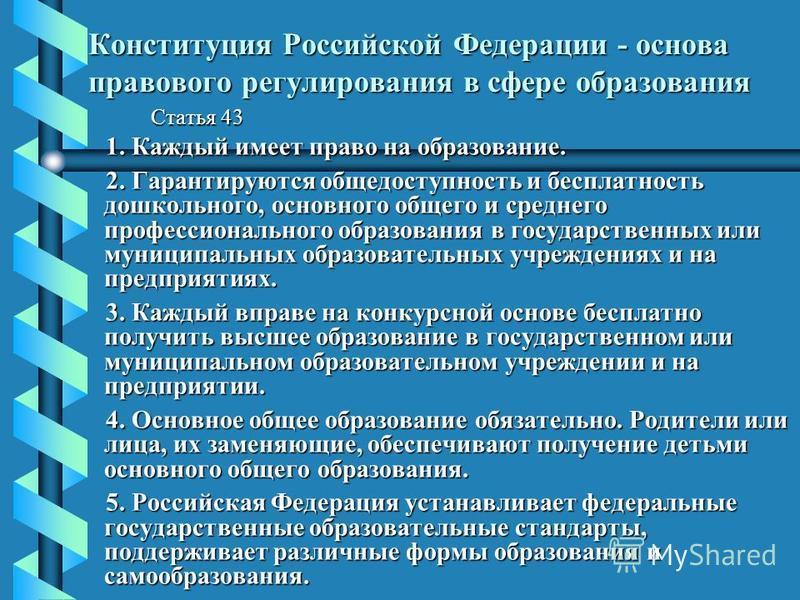 Конституция Российской Федерации - основа правового регулирования в сфере образования Статья 43 1. Каждый имеет право на образование. 2. Гарантируются общедоступность и бесплатность дошкольного, основного общего и среднего профессионального образован