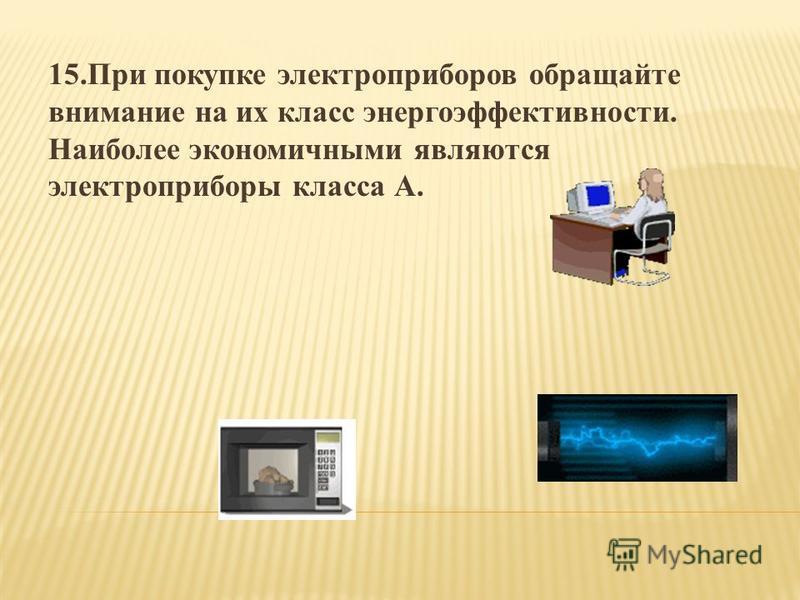 15. При покупке электроприборов обращайте внимание на их класс энергоэффективности. Наиболее экономичными являются электроприборы класса А.