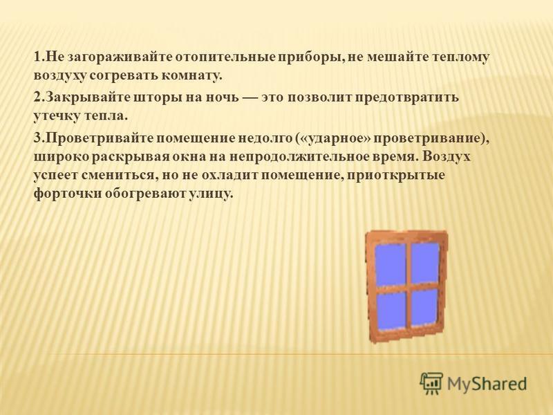1. Не загораживайте отопительные приборы, не мешайте теплому воздуху согревать комнату. 2. Закрывайте шторы на ночь это позволит предотвратить утечку тепла. 3. Проветривайте помещение недолго («ударное» проветривание), широко раскрывая окна на непрод