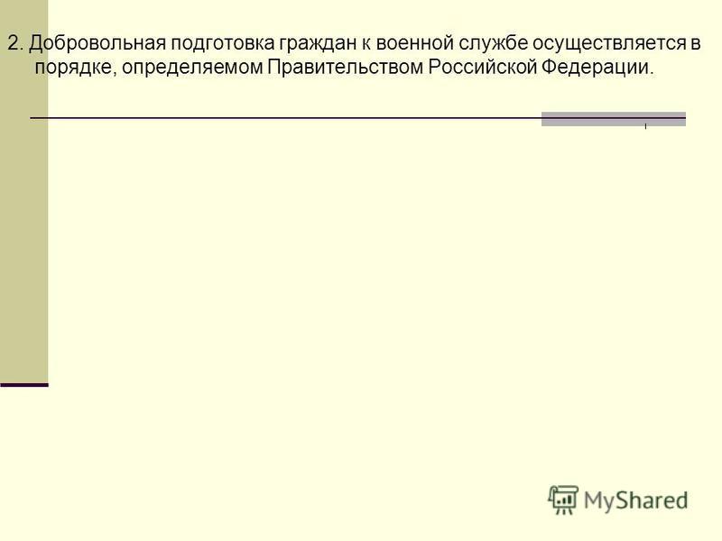 2. Добровольная подготовка граждан к военной службе осуществляется в порядке, определяемом Правительством Российской Федерации.