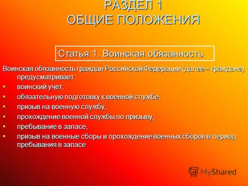 РАЗДЕЛ 1 ОБЩИЕ ПОЛОЖЕНИЯ Статья 1. Воинская обязанность Воинская обязанность граждан Российской Федерации (далее – граждане) предусматривает воинский учет, воинский учет, обязательную подготовку к военной службе, обязательную подготовку к военной слу