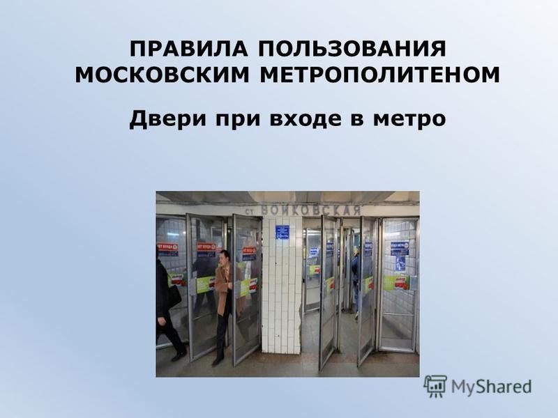 ПРАВИЛА ПОЛЬЗОВАНИЯ МОСКОВСКИМ МЕТРОПОЛИТЕНОМ Двери при входе в метро