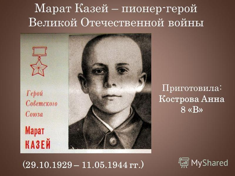 Марат Казей – пионер-герой Великой Отечественной войны (29.10.1929 – 11.05.1944 гг.) Приготовила: Кострова Анна 8 «В»