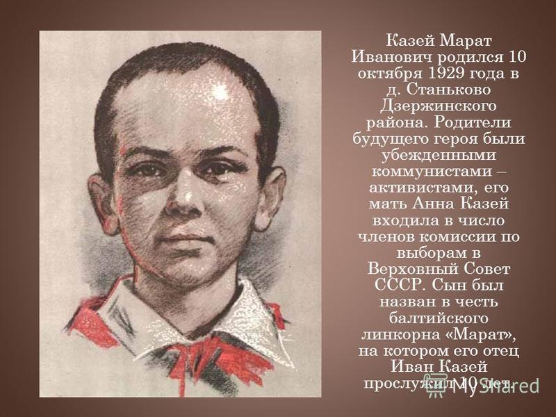 Казей Марат Иванович родился 10 октября 1929 года в д. Станьково Дзержинского района. Родители будущего героя были убежденными коммунистами – активистами, его мать Анна Казей входила в число членов комиссии по выборам в Верховный Совет СССР. Сын был