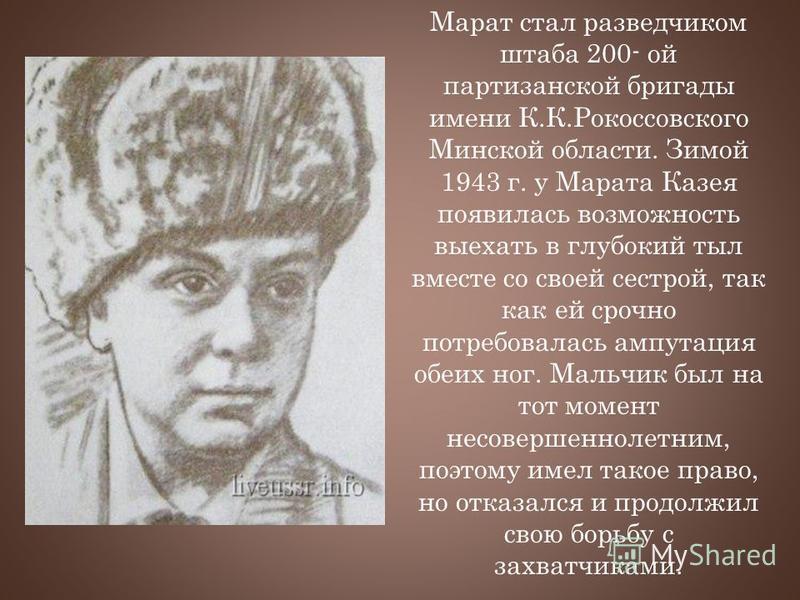 Марат стал разведчиком штаба 200- ой партизанской бригады имени К.К.Рокоссовского Минской области. Зимой 1943 г. у Марата Казея появилась возможность выехать в глубокий тыл вместе со своей сестрой, так как ей срочно потребовалась ампутация обеих ног.
