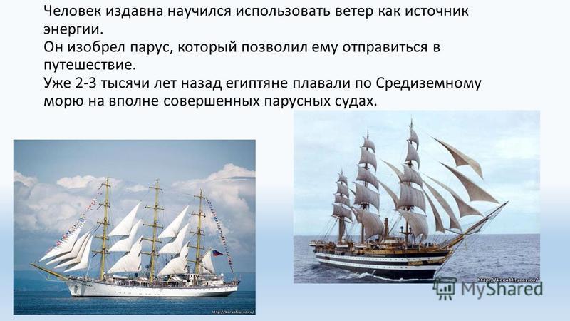 Человек издавна научился использовать ветер как источник энергии. Он изобрел парус, который позволил ему отправиться в путешествие. Уже 2-3 тысячи лет назад египтяне плавали по Средиземному морю на вполне совершенных парусных судах.