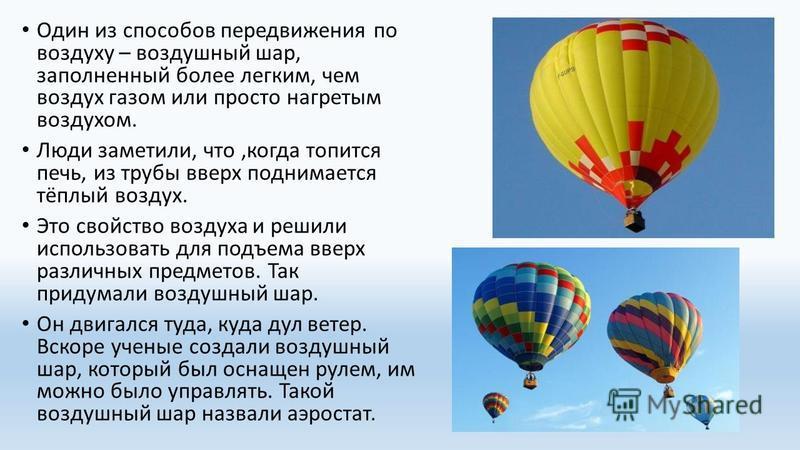 Один из способов передвижения по воздуху – воздушный шар, заполненный более легким, чем воздух газом или просто нагретым воздухом. Люди заметили, что,когда топится печь, из трубы вверх поднимается тёплый воздух. Это свойство воздуха и решили использо