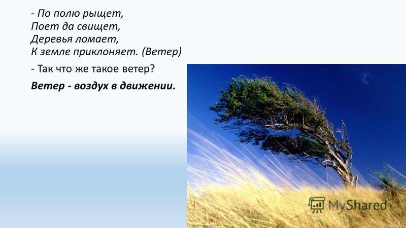 - По полю рыщет, Поет да свищет, Деревья ломает, К земле приклоняет. (Ветер) - Так что же такое ветер? Ветер - воздух в движении.