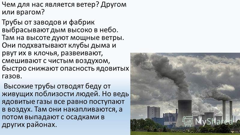 Чем для нас является ветер? Другом или врагом? Трубы от заводов и фабрик выбрасывают дым высоко в небо. Там на высоте дуют мощные ветры. Они подхватывают клубы дыма и рвут их в клочья, развеивают, смешивают с чистым воздухом, быстро снижают опасность
