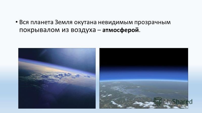 Вся планета Земля окутана невидимым прозрачным покрывалом из воздуха – атмосферой.